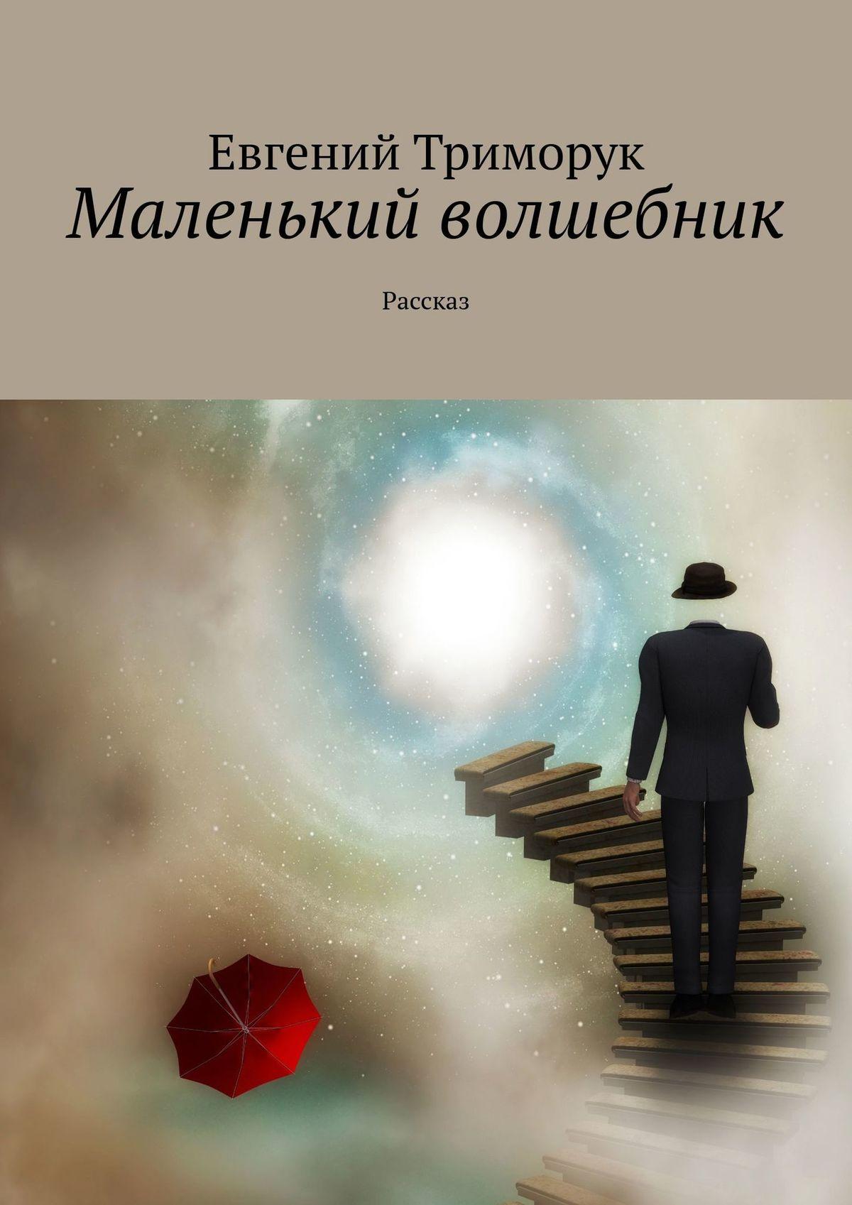 Евгений Триморук Маленький волшебник. Рассказ евгений триморук текст несколько невообразимых переходов восне