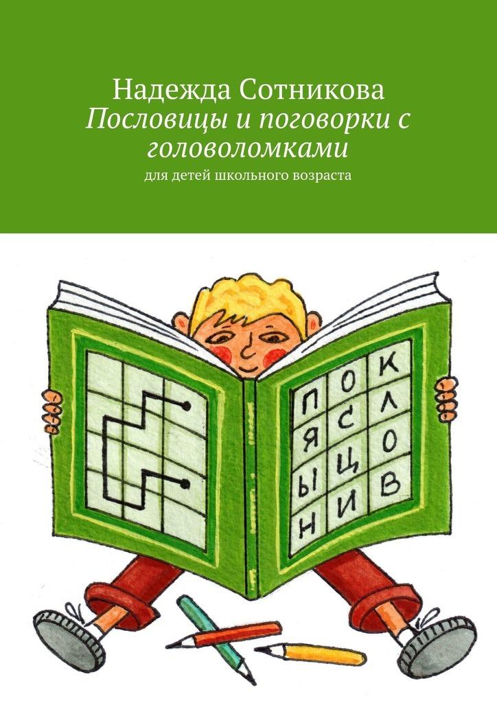 Надежда Анатольевна Сотникова Пословицы и поговорки с головоломками. Для детей школьного возраста борзова в в сокровищница пословий и поговорок