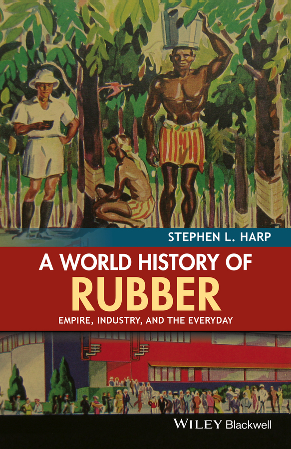 Stephen Harp L. A World History of Rubber. Empire, Industry, and the Everyday