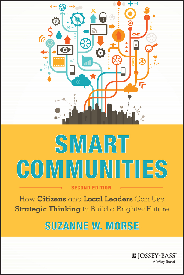 Suzanne Morse W. Smart Communities. How Citizens and Local Leaders Can Use Strategic Thinking to Build a Brighter Future