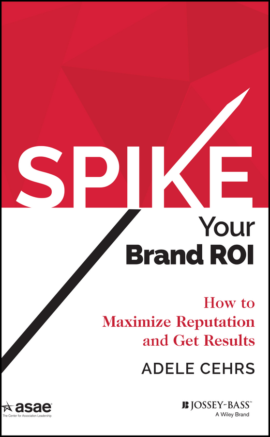 Adele Cehrs R. SPIKE your Brand ROI. How to Maximize Reputation and Get Results dave lakhani how to sell when nobody s buying and how to sell even more when they are