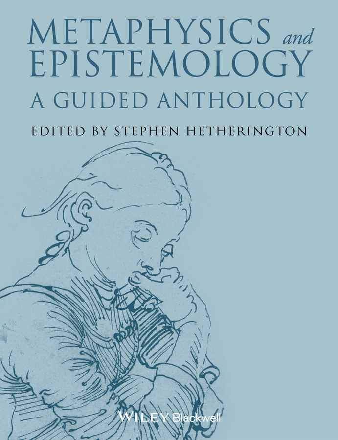 Stephen Hetherington Metaphysics and Epistemology. A Guided Anthology timothy pickavance the atlas of reality a comprehensive guide to metaphysics