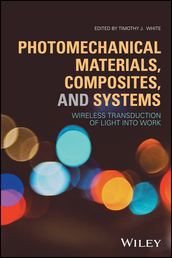 Timothy White J. Photomechanical Materials, Composites, and Systems. Wireless Transduction of Light into Work john gilman j chemistry and physics of mechanical hardness