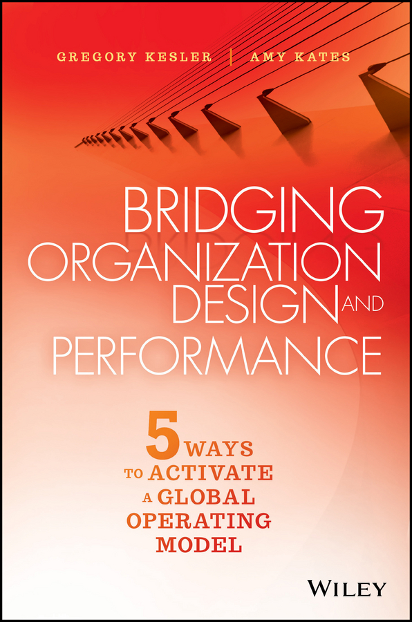 Amy Kates Bridging Organization Design and Performance. Five Ways to Activate a Global Operation Model amy lyman the trustworthy leader leveraging the power of trust to transform your organization