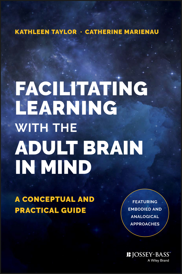Kathleen Taylor Facilitating Learning with the Adult Brain in Mind. A Conceptual and Practical Guide