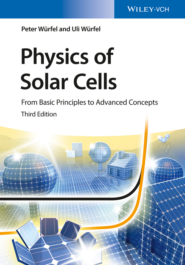 Uli Würfel Physics of Solar Cells. From Basic Principles to Advanced Concepts