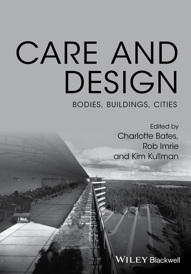 Rob Imrie Care and Design. Bodies, Buildings, Cities dixon david urban design for an urban century shaping more livable equitable and resilient cities