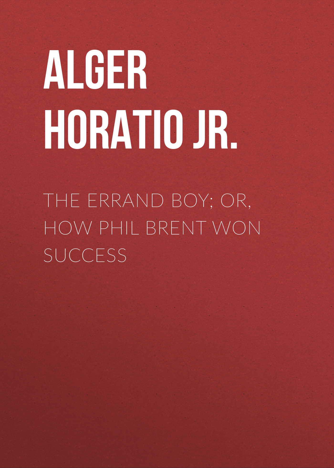 Alger Horatio Jr. The Errand Boy; Or, How Phil Brent Won Success alger horatio jr risen from the ranks or harry walton s success