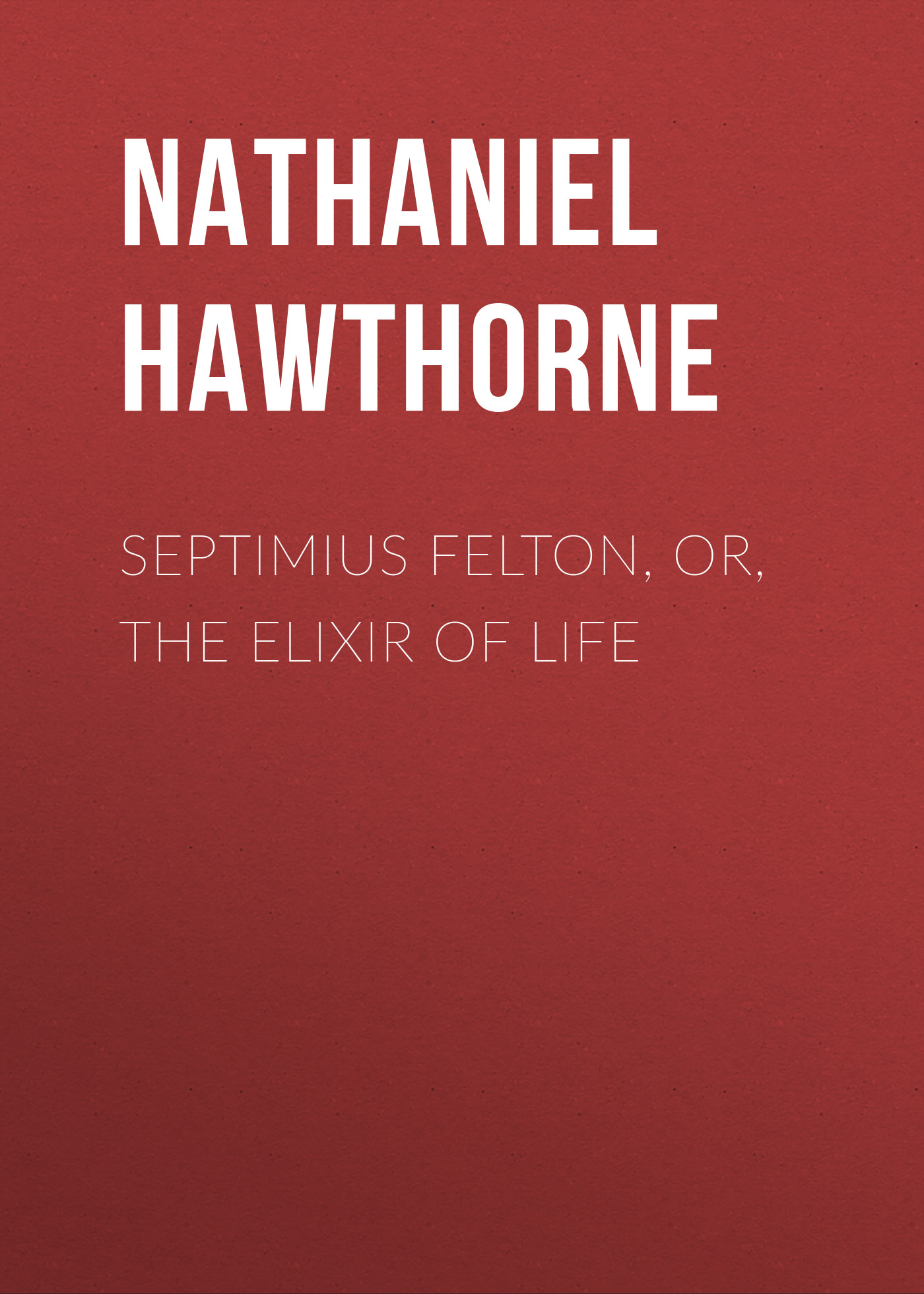 Nathaniel Hawthorne Septimius Felton, or, the Elixir of Life hawthorne nathaniel the marble faun or the romance of monte beni volume 2