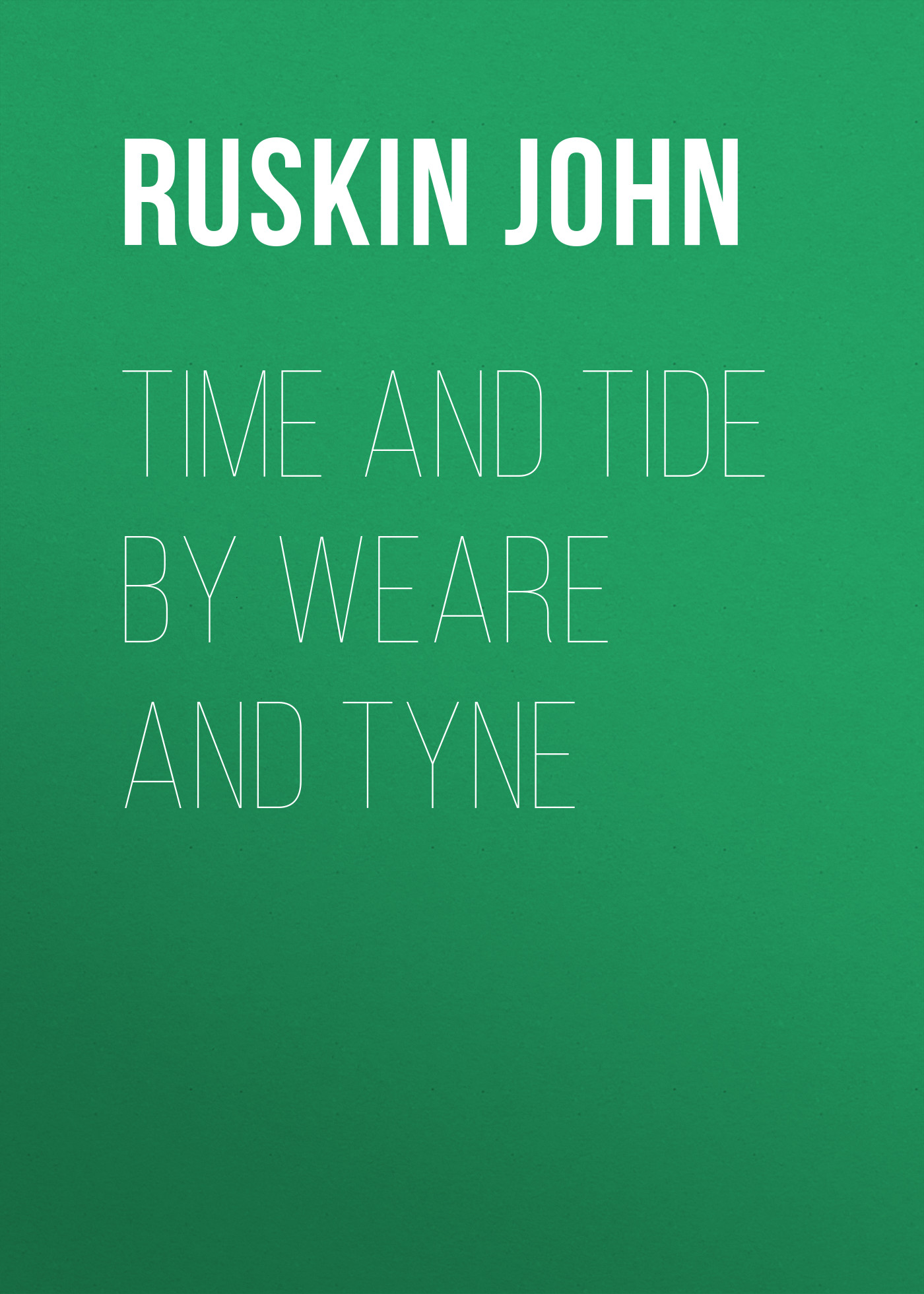 Ruskin John Time and Tide by Weare and Tyne john ruskin ruskin on pictures a collection of criticisms by john ruskin not heretofore re printed and now re edited and re arranged