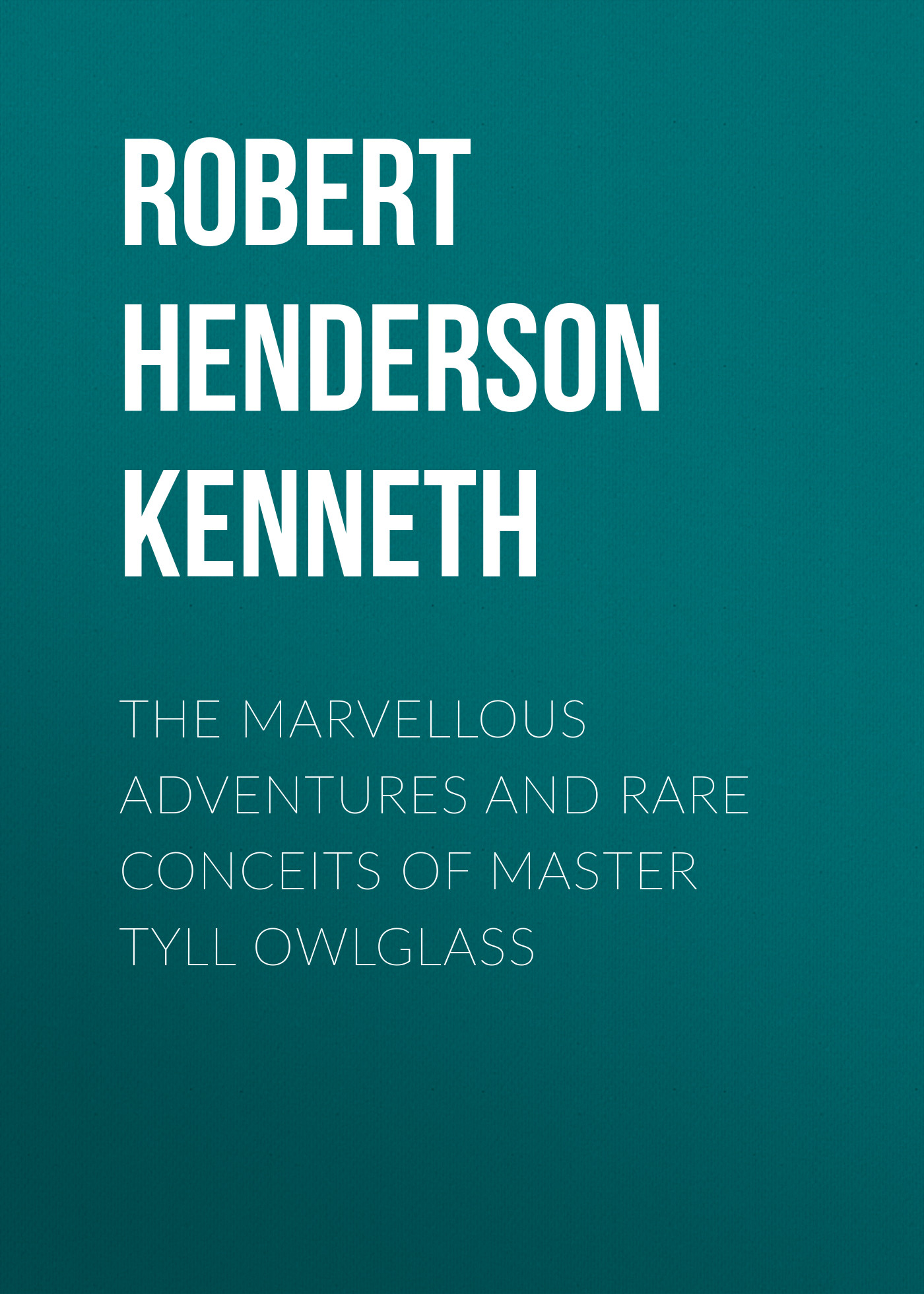 Robert Henderson Mackenzie Kenneth The Marvellous Adventures and Rare Conceits of Master Tyll Owlglass mackenzie robert shelton bits of blarney