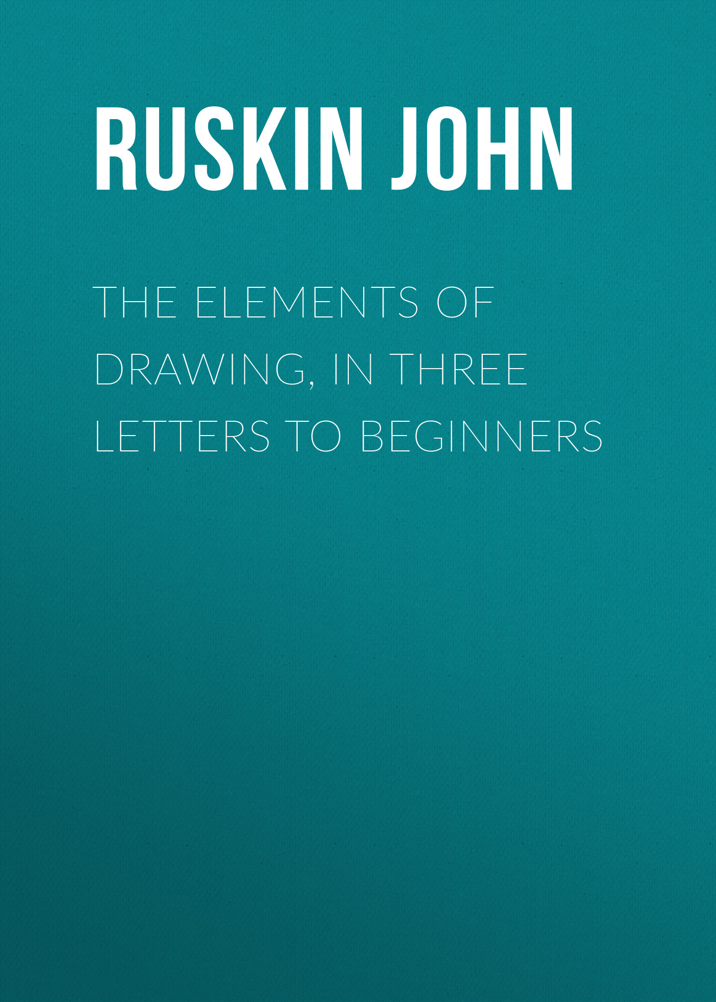 Ruskin John The Elements of Drawing, in Three Letters to Beginners