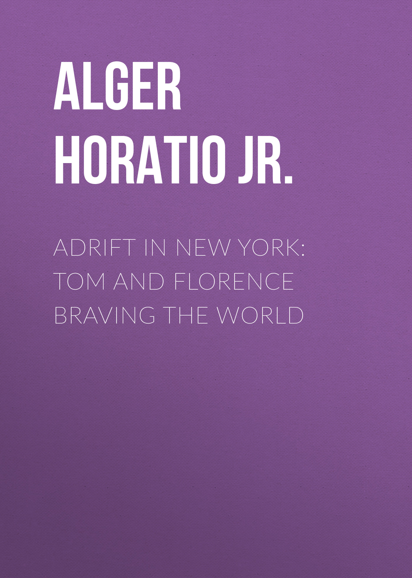 Alger Horatio Jr. Adrift in New York: Tom and Florence Braving the World alger horatio jr rough and ready