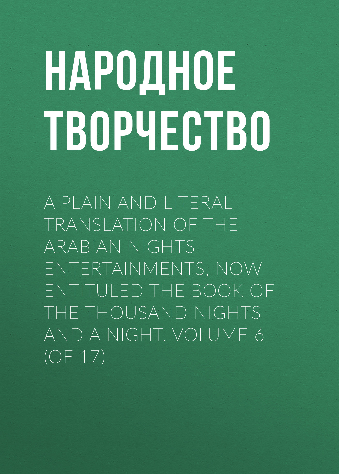 Народное творчество A plain and literal translation of the Arabian nights entertainments, now entituled The Book of the Thousand Nights and a Night. Volume 6 (of 17)