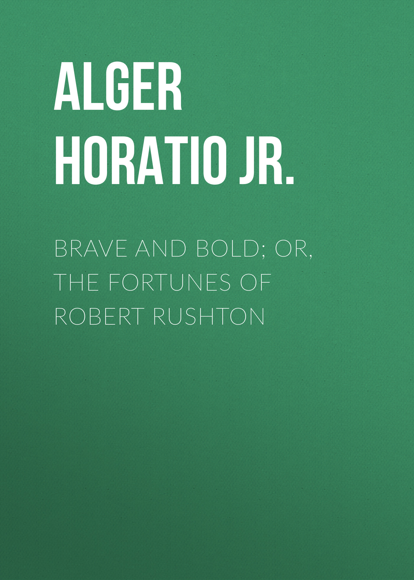 Alger Horatio Jr. Brave and Bold; Or, The Fortunes of Robert Rushton цена 2017