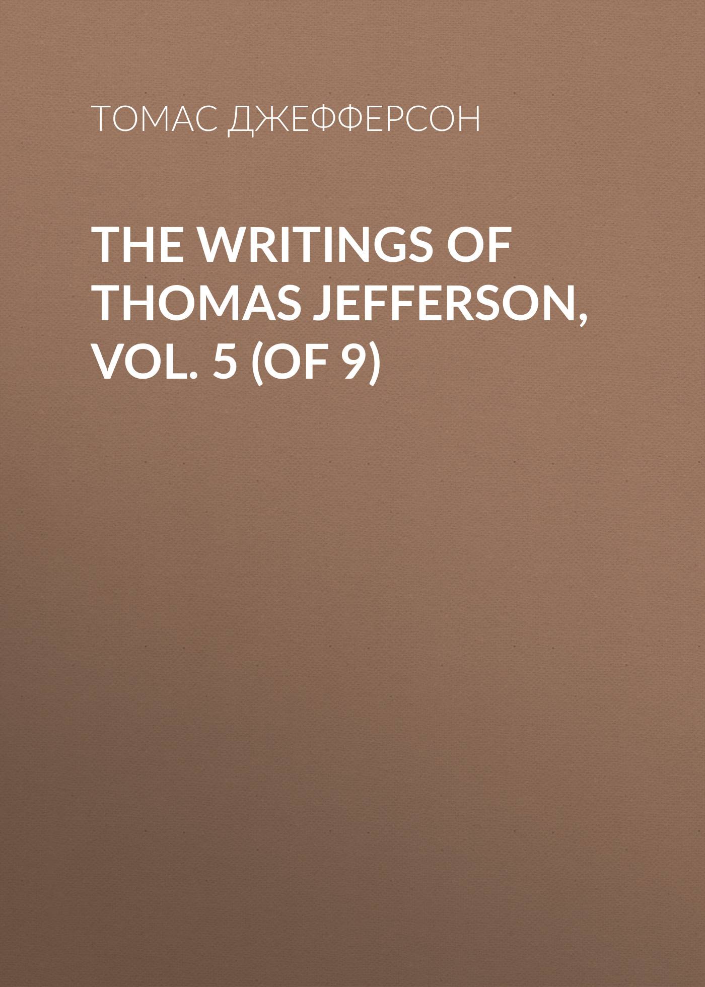 Томас Джефферсон The Writings of Thomas Jefferson, Vol. 5 (of 9) jack of fables vol 9 the end