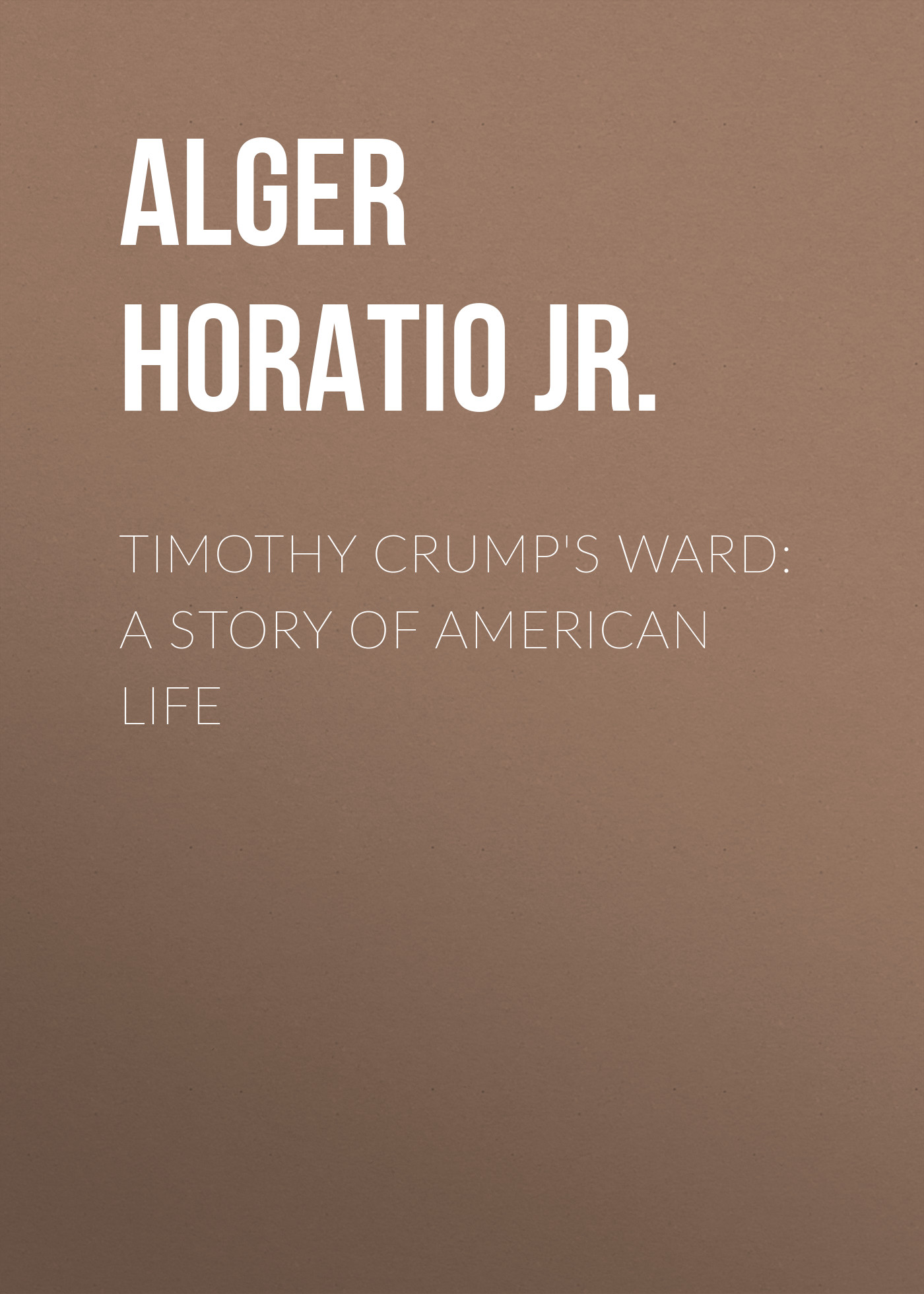 Alger Horatio Jr. Timothy Crump's Ward: A Story of American Life
