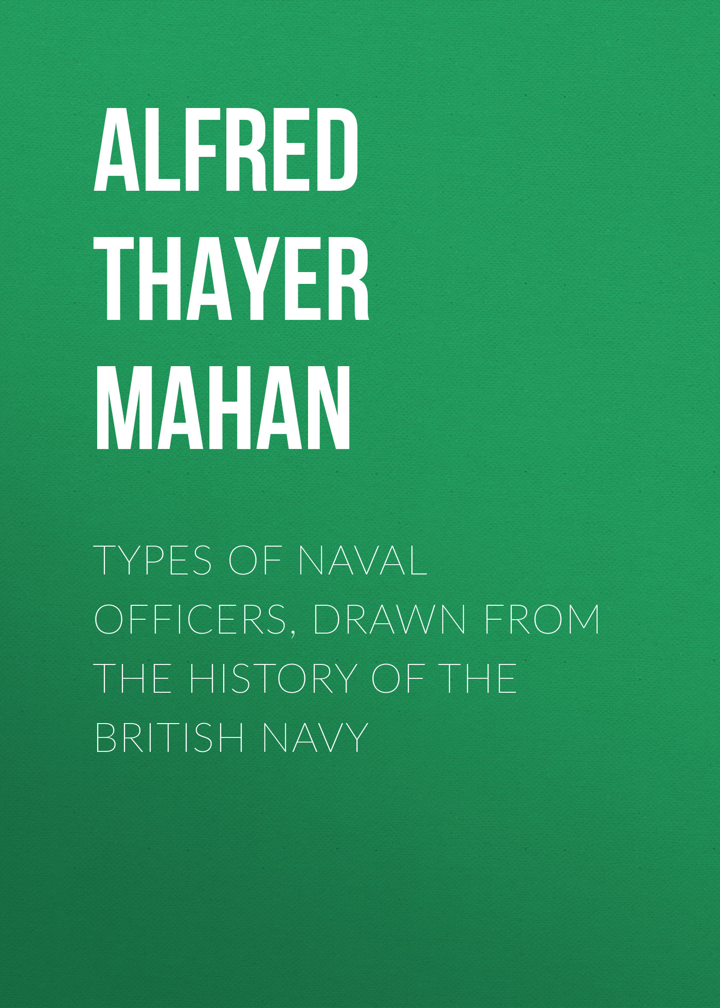 Alfred Thayer Mahan Types of Naval Officers, Drawn from the History of the British Navy alfred thayer mahan from sail to steam recollections of naval life
