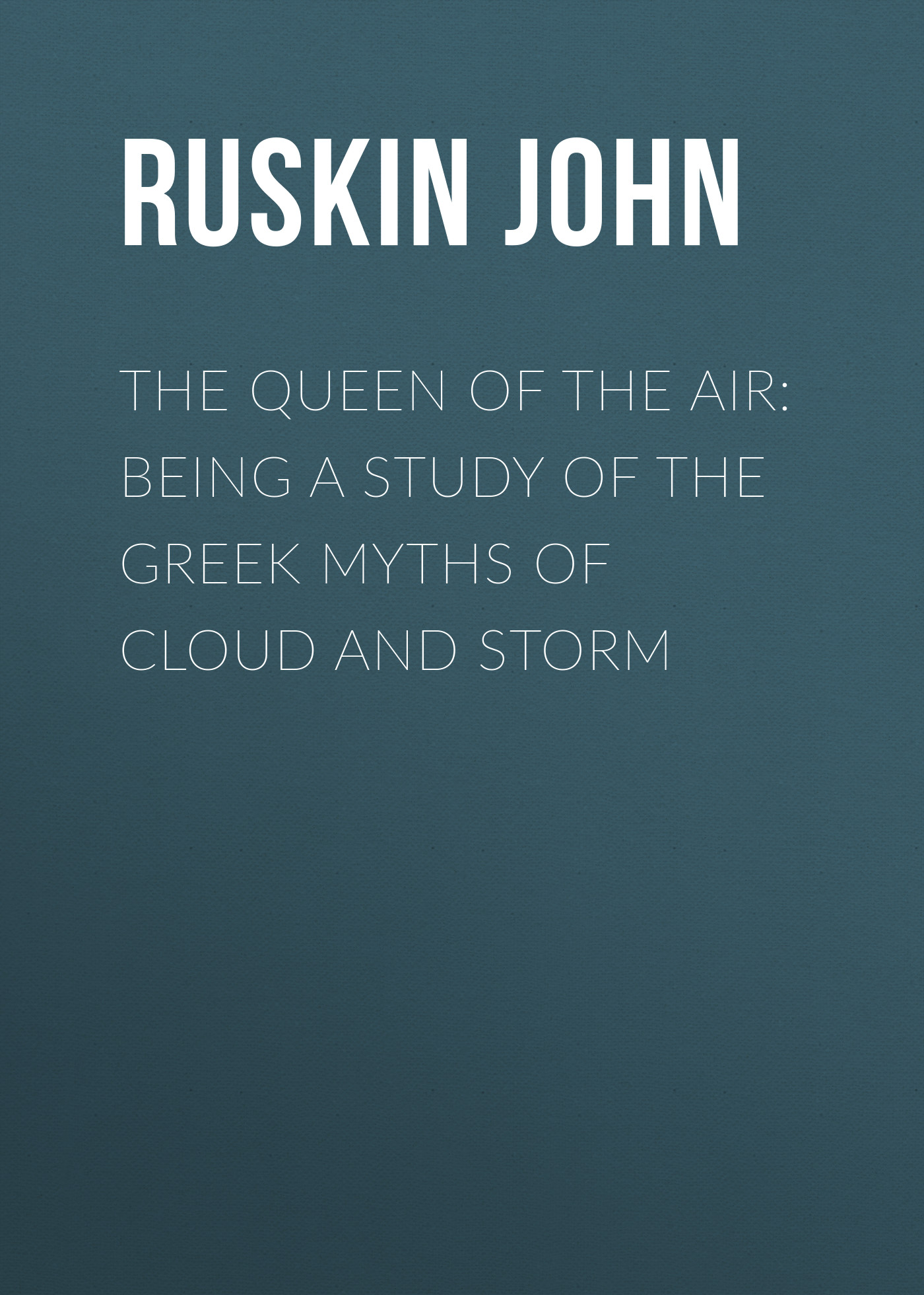 Ruskin John The Queen of the Air: Being a Study of the Greek Myths of Cloud and Storm