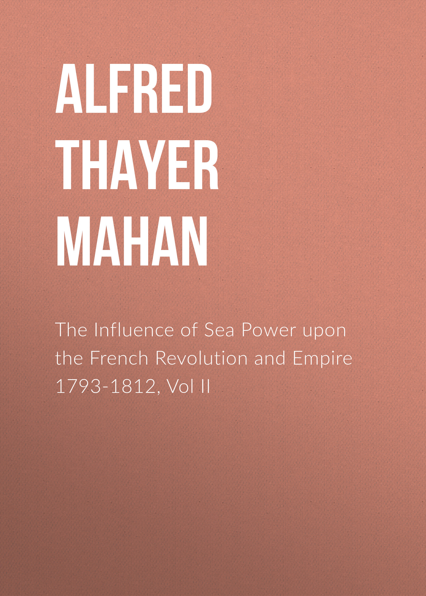 Alfred Thayer Mahan The Influence of Sea Power upon the French Revolution and Empire 1793-1812, Vol II alfred thayer mahan from sail to steam recollections of naval life
