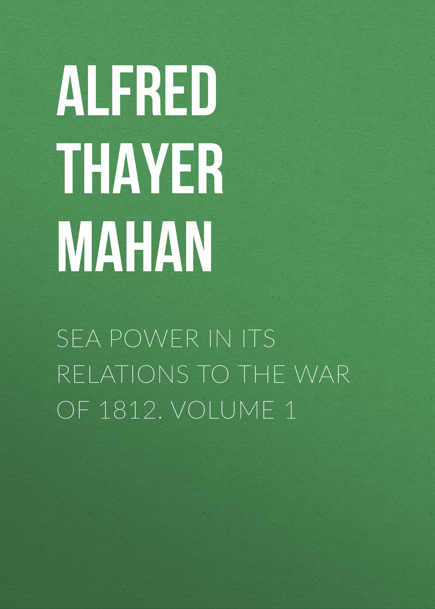 Alfred Thayer Mahan Sea Power in its Relations to the War of 1812. Volume 1 alfred thayer mahan from sail to steam recollections of naval life