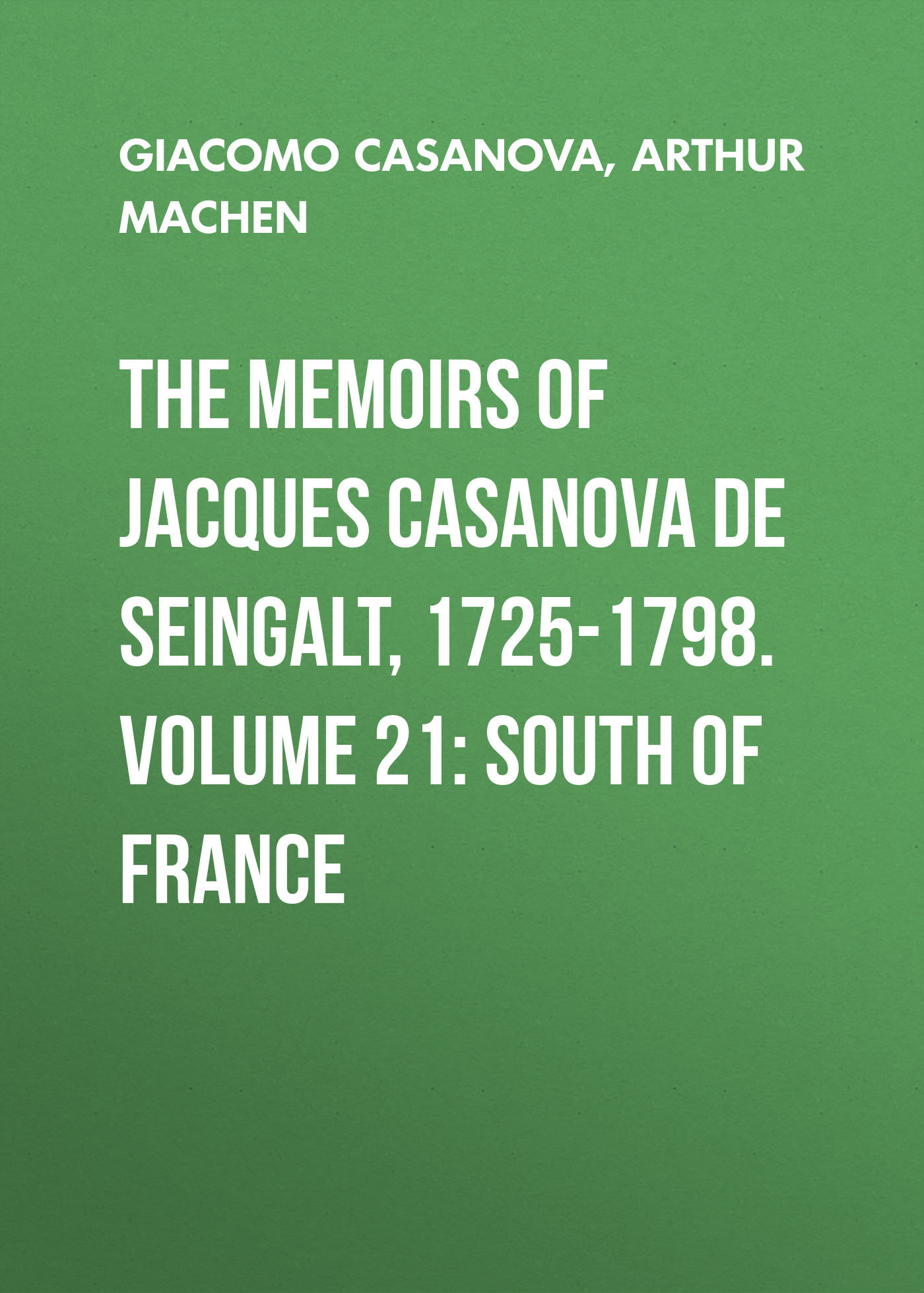 Arthur Machen The Memoirs of Jacques Casanova de Seingalt, 1725-1798. Volume 21: South of France walter de la mare memoirs of a midget