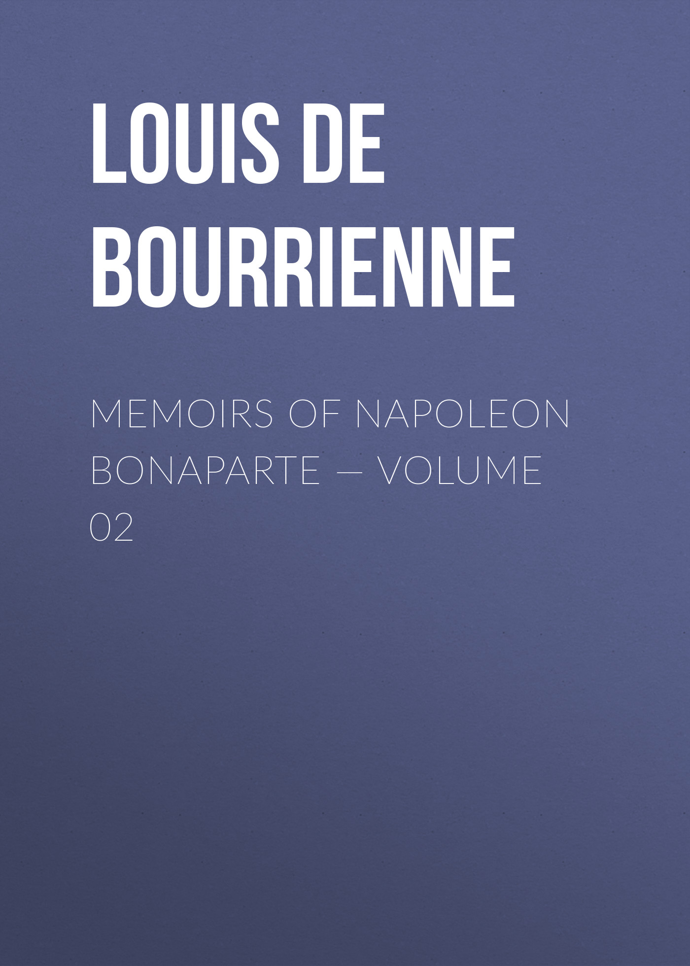 Louis de Bourrienne Memoirs of Napoleon Bonaparte — Volume 02 louis de bourrienne memoirs of napoleon bonaparte complete