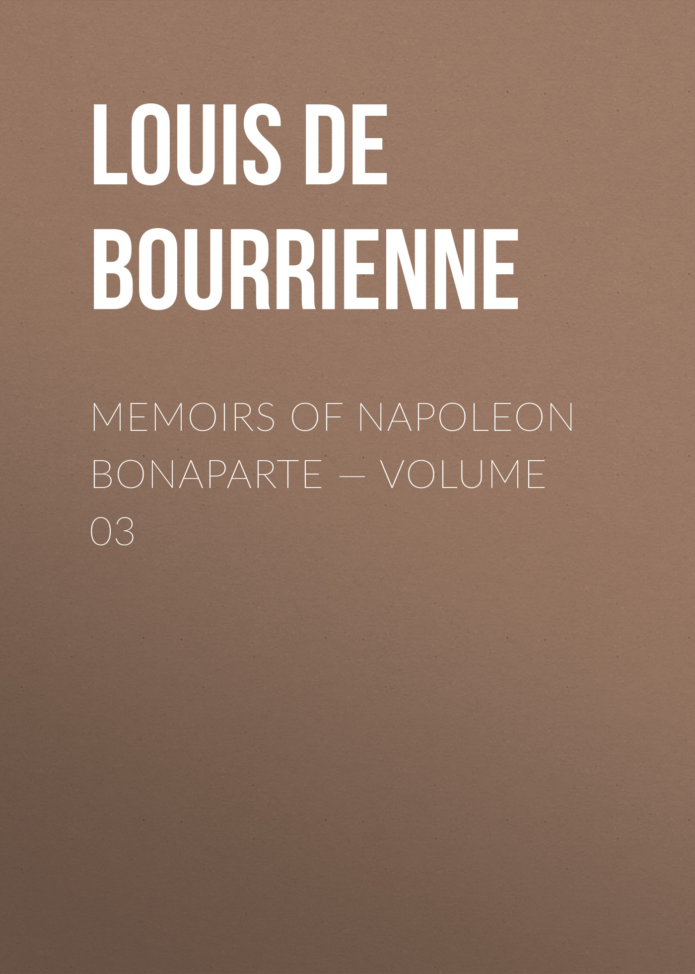 Louis de Bourrienne Memoirs of Napoleon Bonaparte — Volume 03 louis de bourrienne memoirs of napoleon bonaparte complete