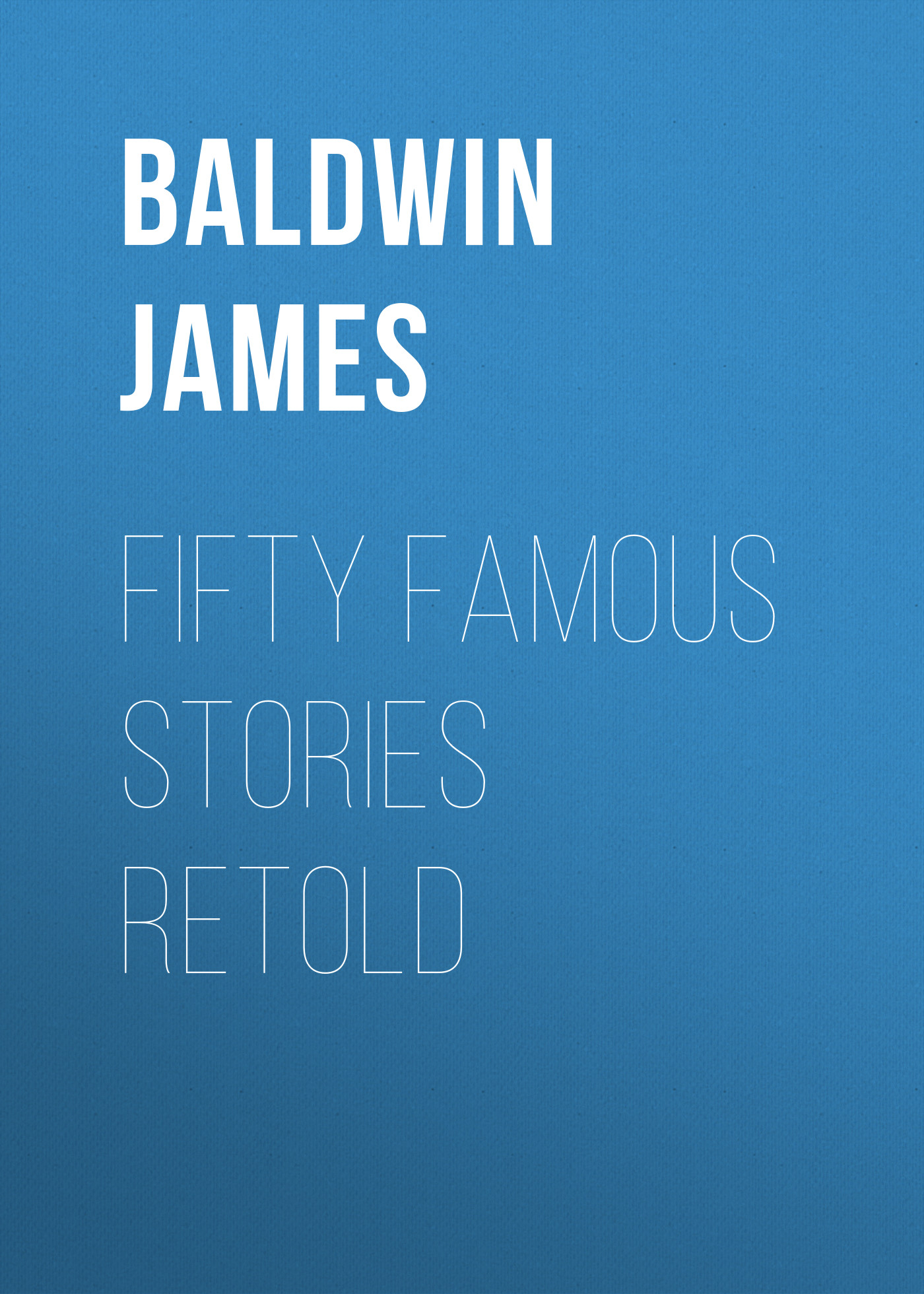 Baldwin James Fifty Famous Stories Retold baldwin james school reading by grades fifth year