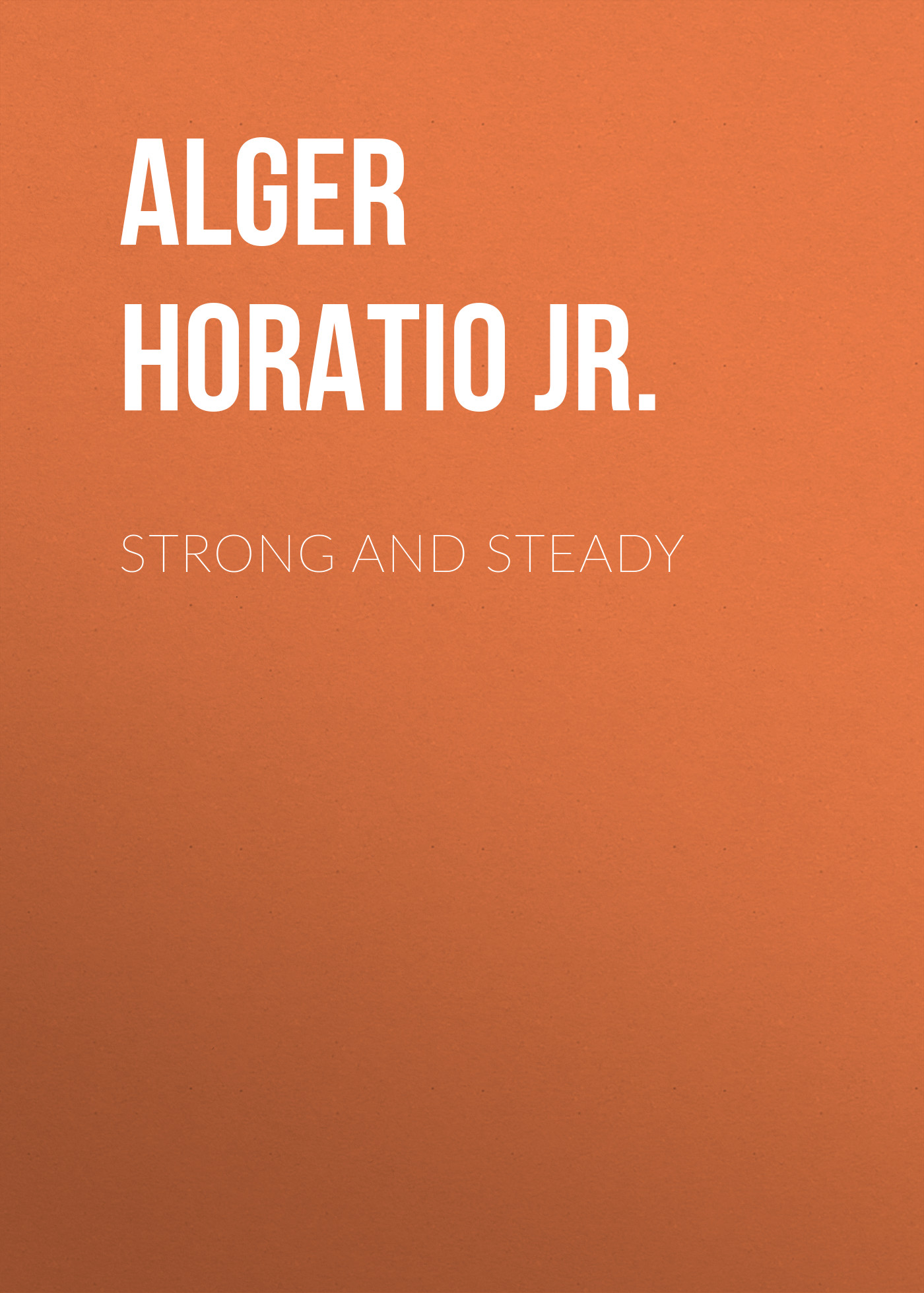 Alger Horatio Jr. Strong and Steady alger horatio jr rough and ready