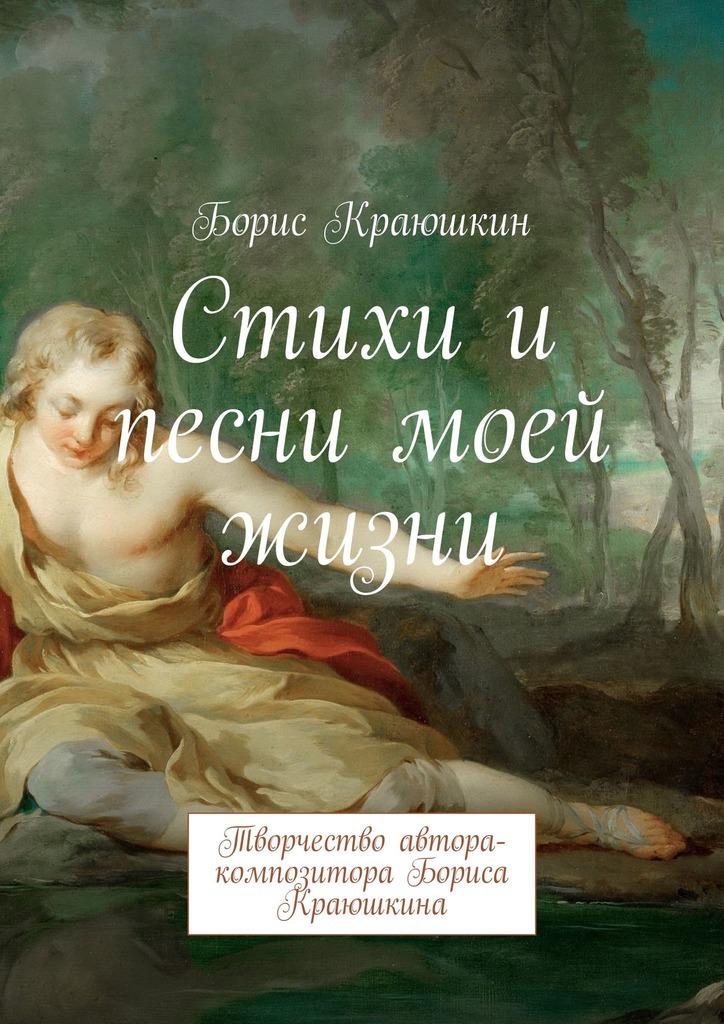 Борис Краюшкин Стихи и песни моей жизни. Творчество автора-композитора Бориса Краюшкина