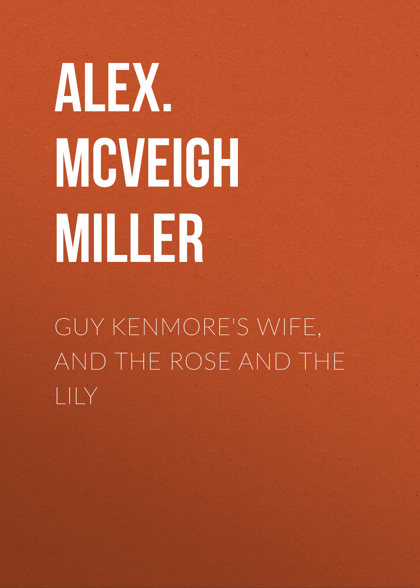 Alex. McVeigh Miller Guy Kenmore's Wife, and The Rose and the Lily