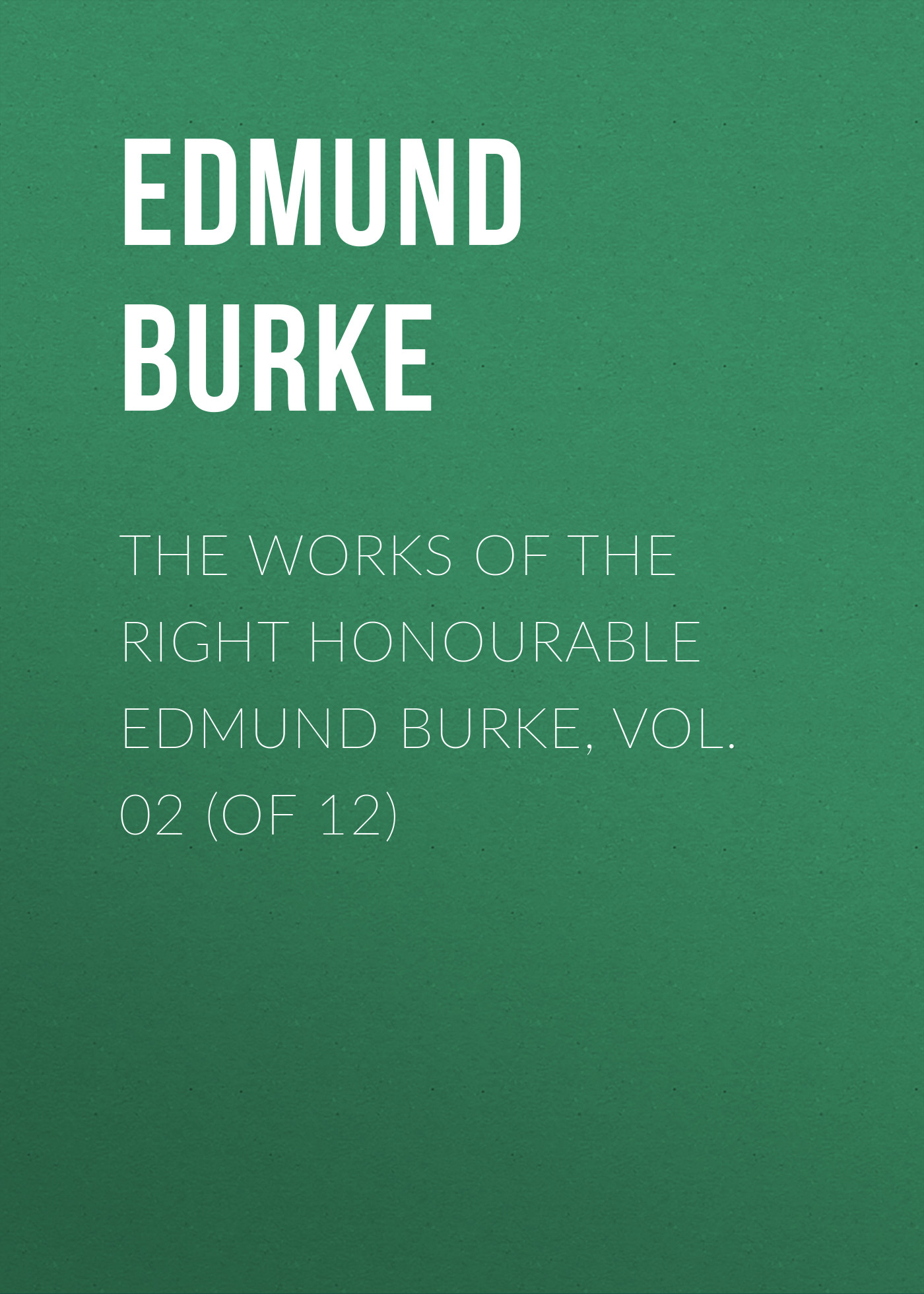 Edmund Burke The Works of the Right Honourable Edmund Burke, Vol. 02 (of 12) edmund burke the works of the right honourable edmund burke vol 12 of 12