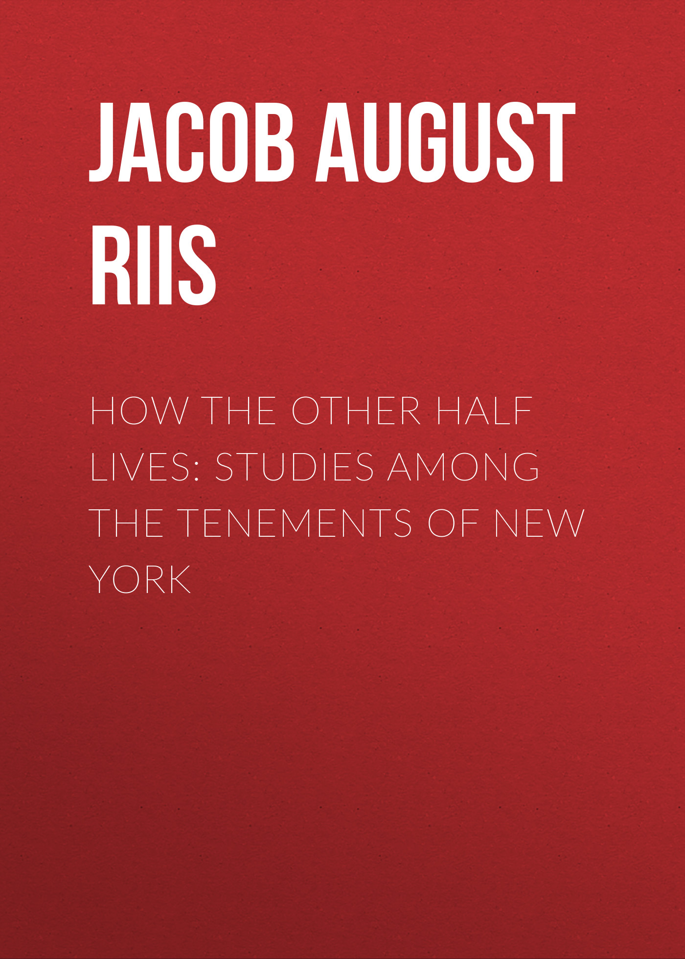 Jacob August Riis How the Other Half Lives: Studies Among the Tenements of New York