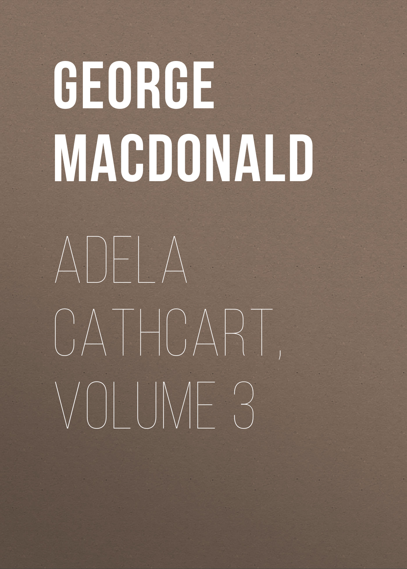 George MacDonald Adela Cathcart, Volume 3 george macdonald the seaboard parish volume 1