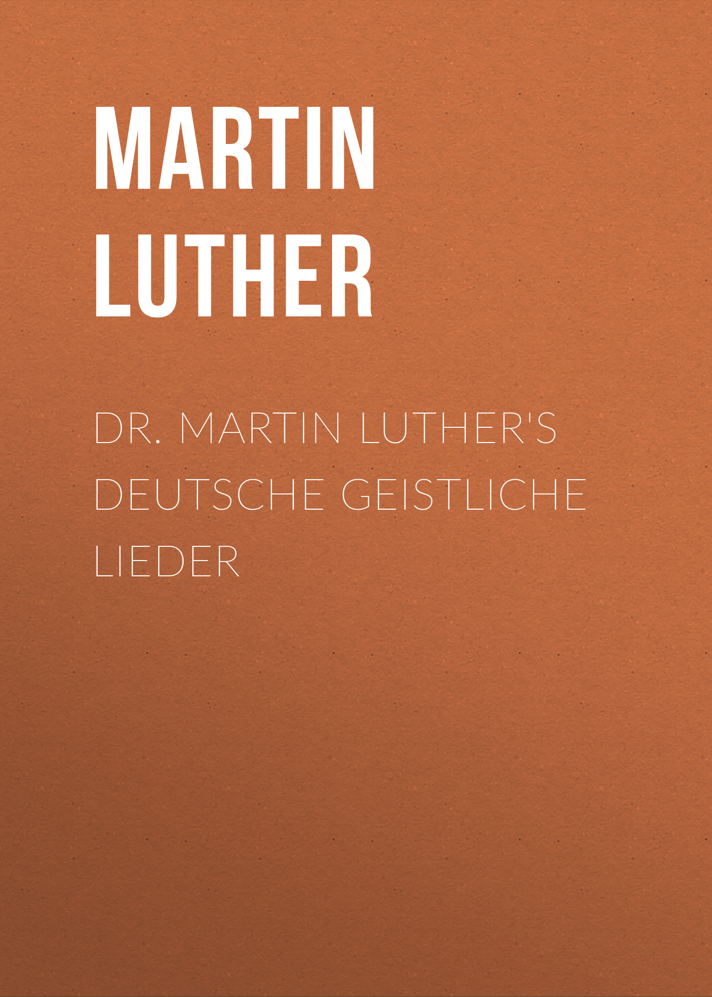 Martin Luther Dr. Martin Luther's Deutsche Geistliche Lieder
