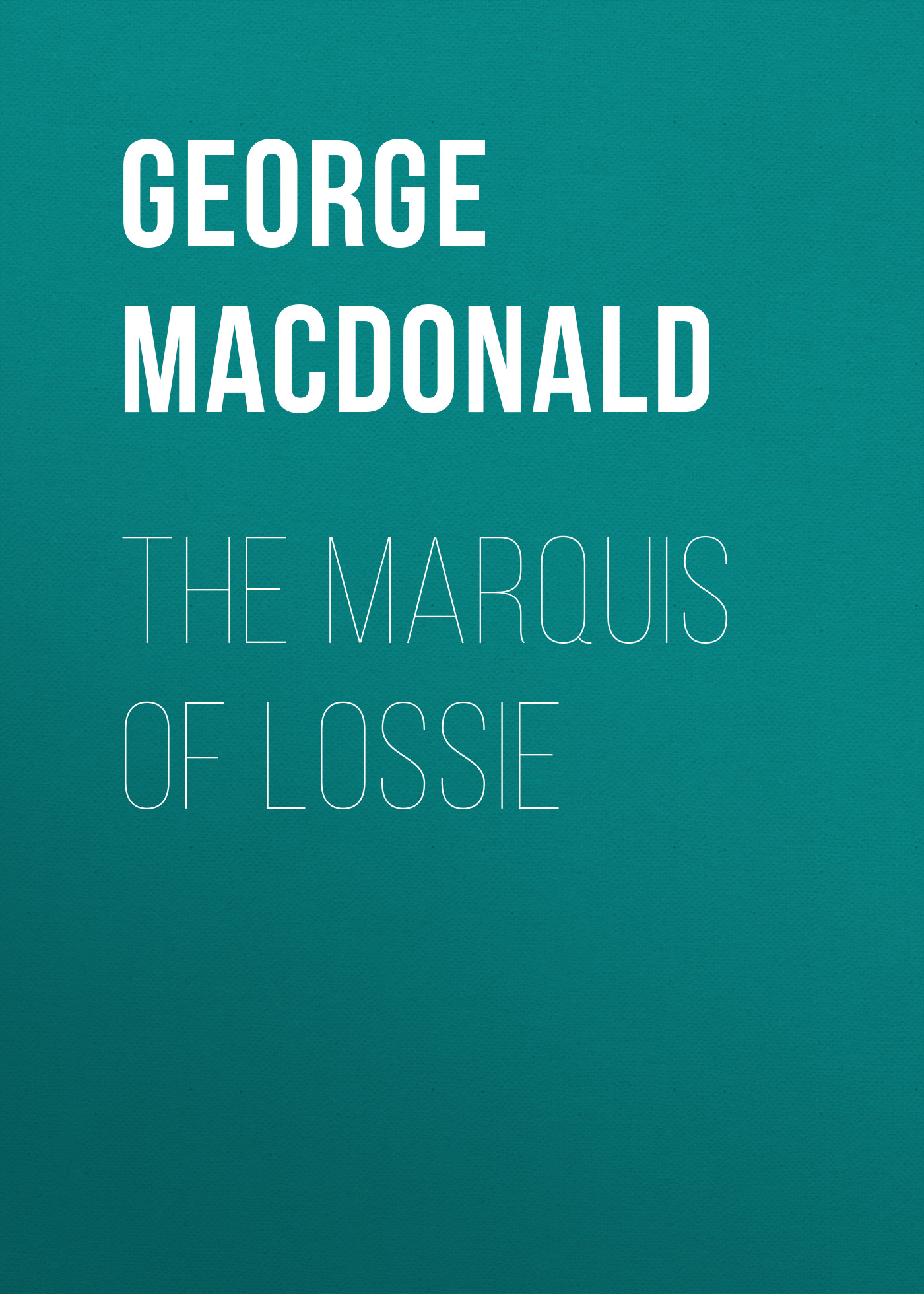 George MacDonald The Marquis of Lossie george macdonald the poetical works of george macdonald in two volumes volume 1