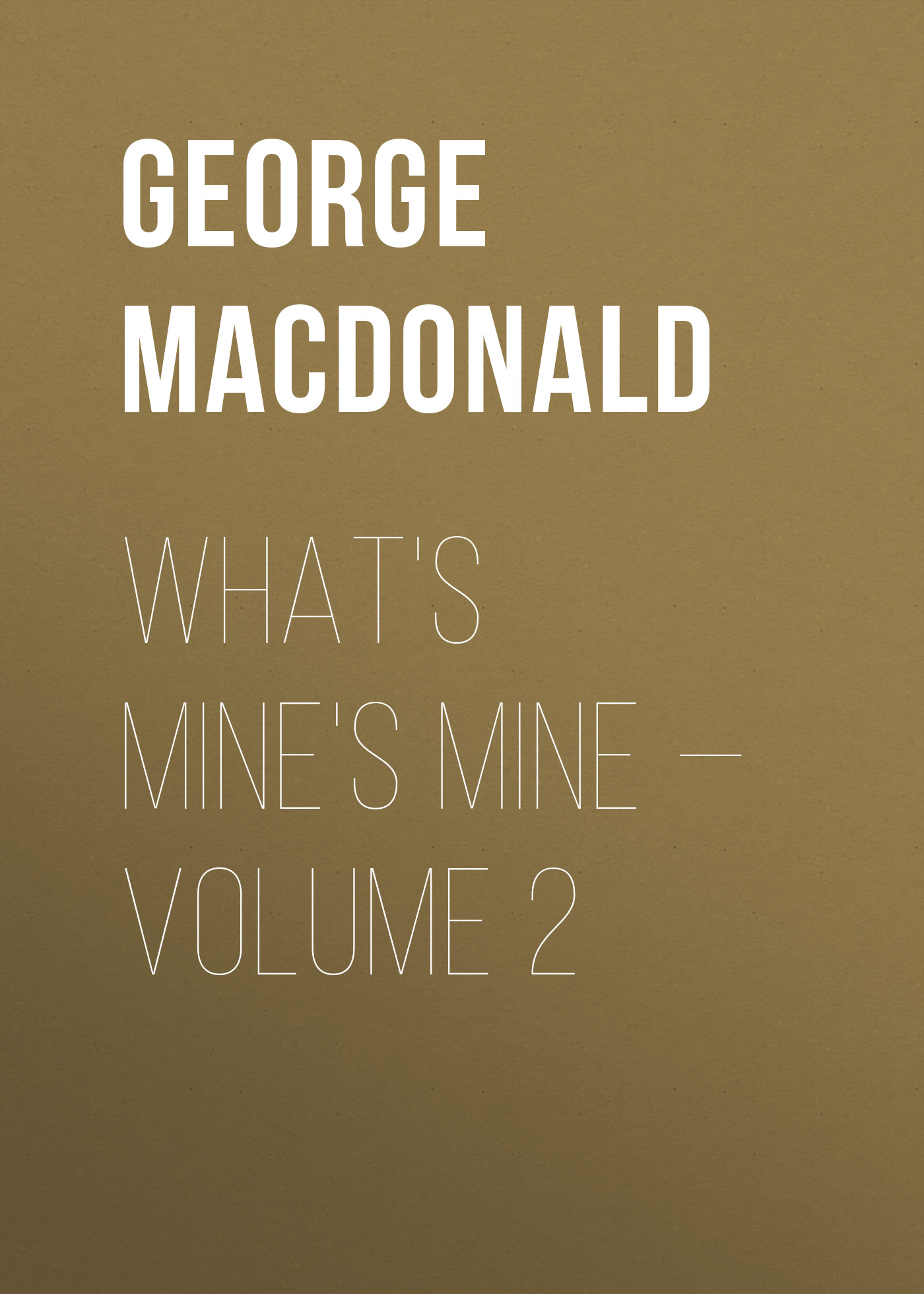 George MacDonald What's Mine's Mine — Volume 2 george macdonald the seaboard parish volume 1