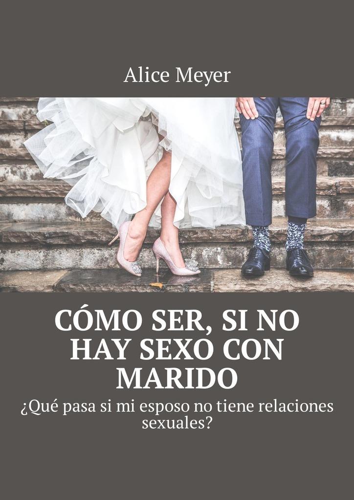 Alice Meyer Cómo ser, si no hay sexo con marido. ¿Qué pasa si mi esposo no tiene relaciones sexuales? meyer alice mujeres y