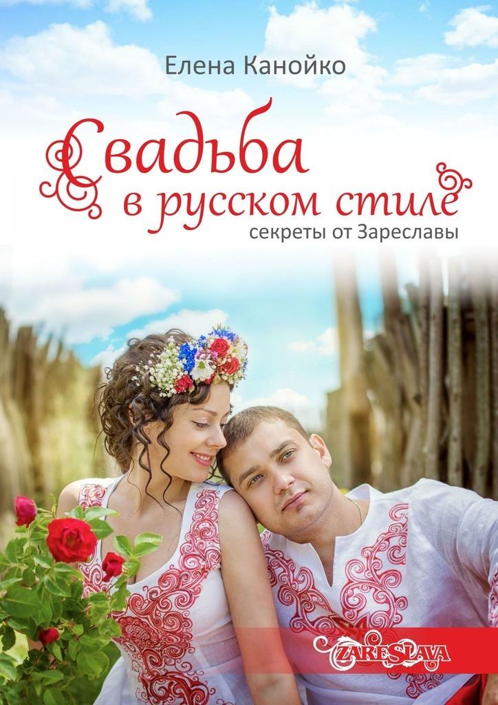 Елена Александровна Канойко Свадьба врусском стиле. Секреты отЗареславы