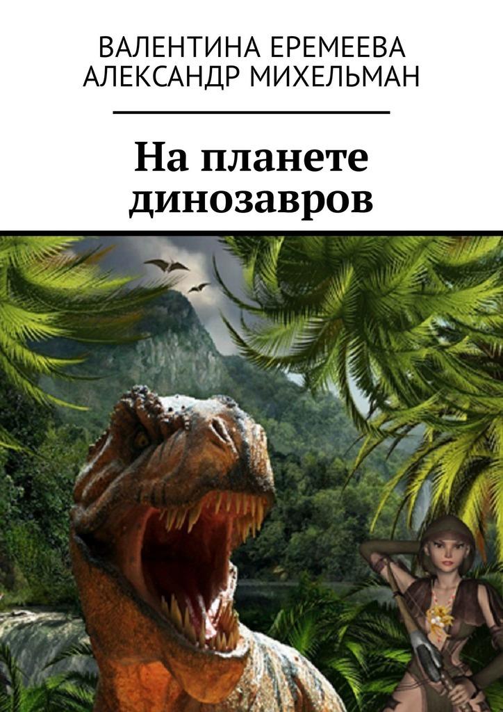 Валентина Еремеева На планете динозавров clever коллекция костей динозавры и другие доисторические животные р колсон