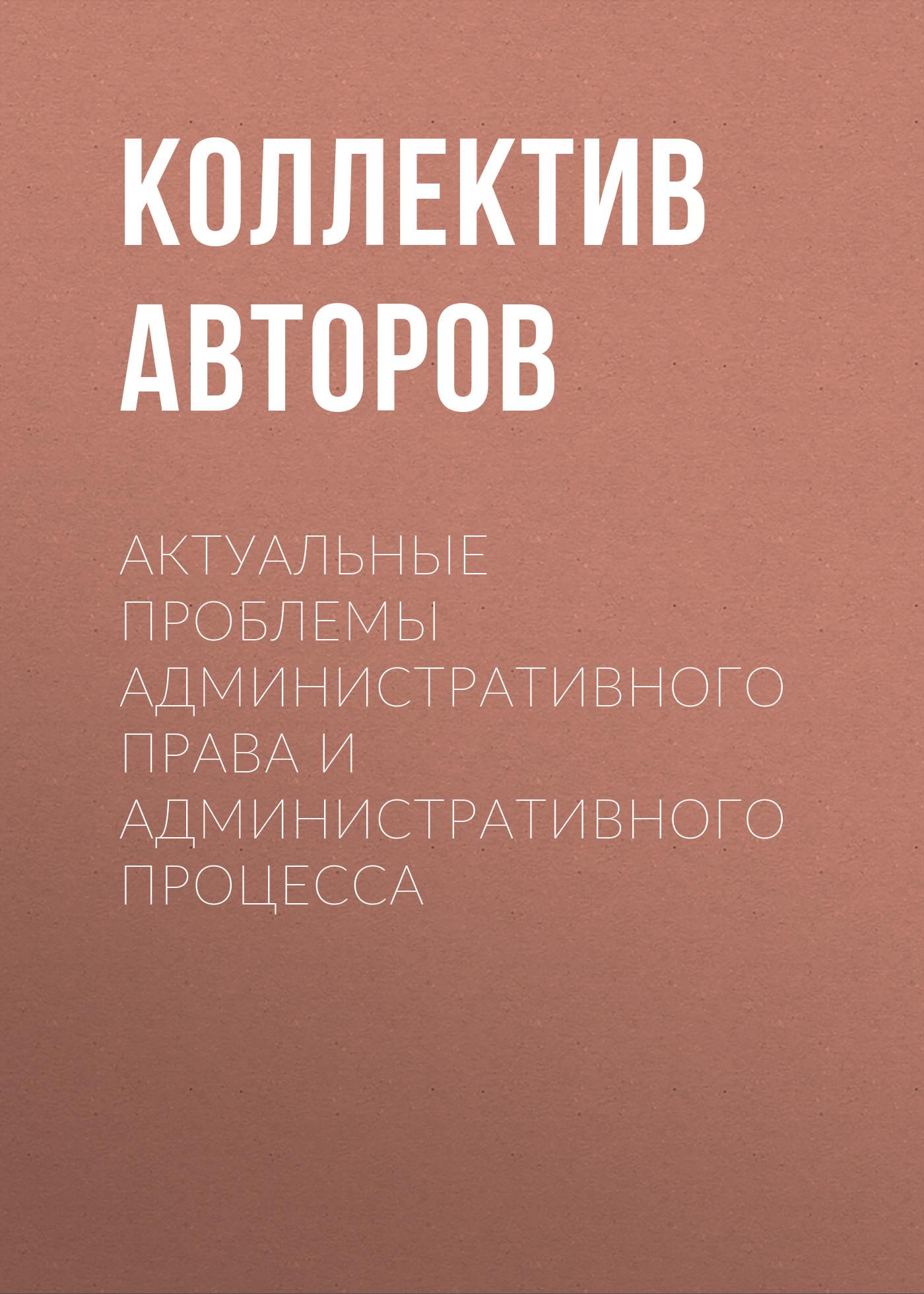 Коллектив авторов Актуальные проблемы административного права и административного процесса