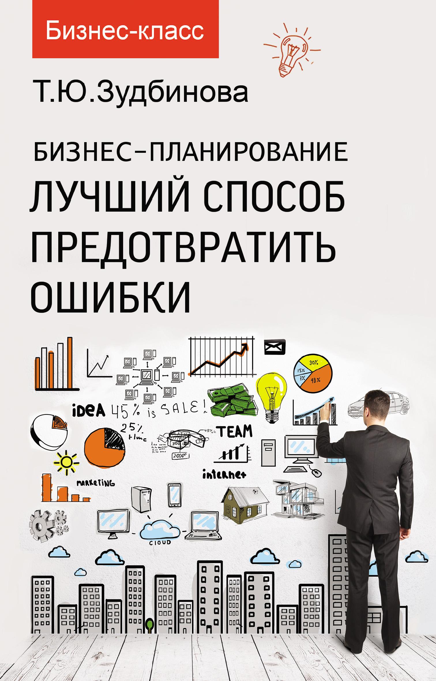 Т. Ю. Зудбинова Бизнес-планирование. Лучший способ предотвратить ошибки зудбинова тамара юрьевна бизнес планирование лучший способ предотвратить ошибки