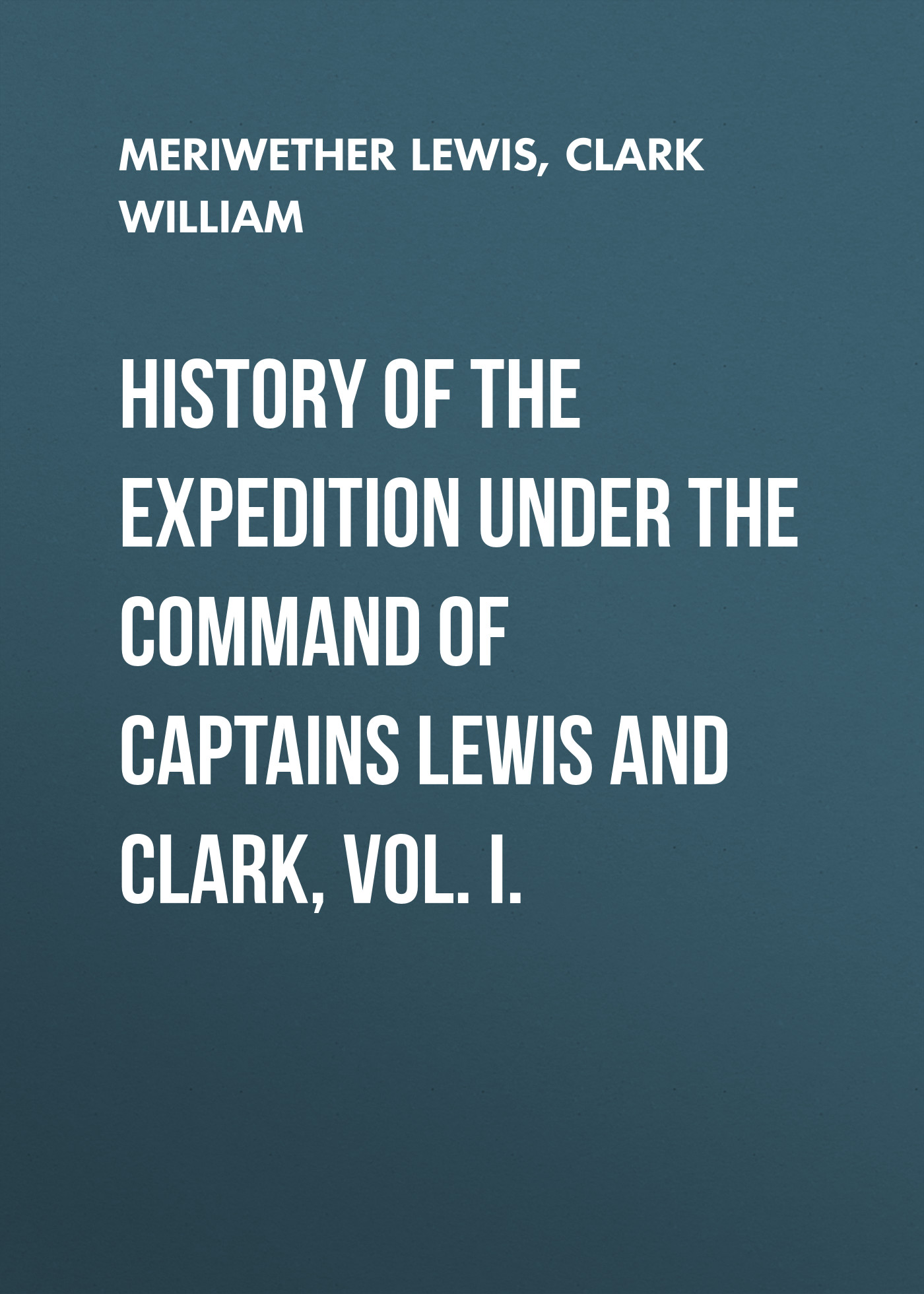 Clark William History of the Expedition under the Command of Captains Lewis and Clark, Vol. I.