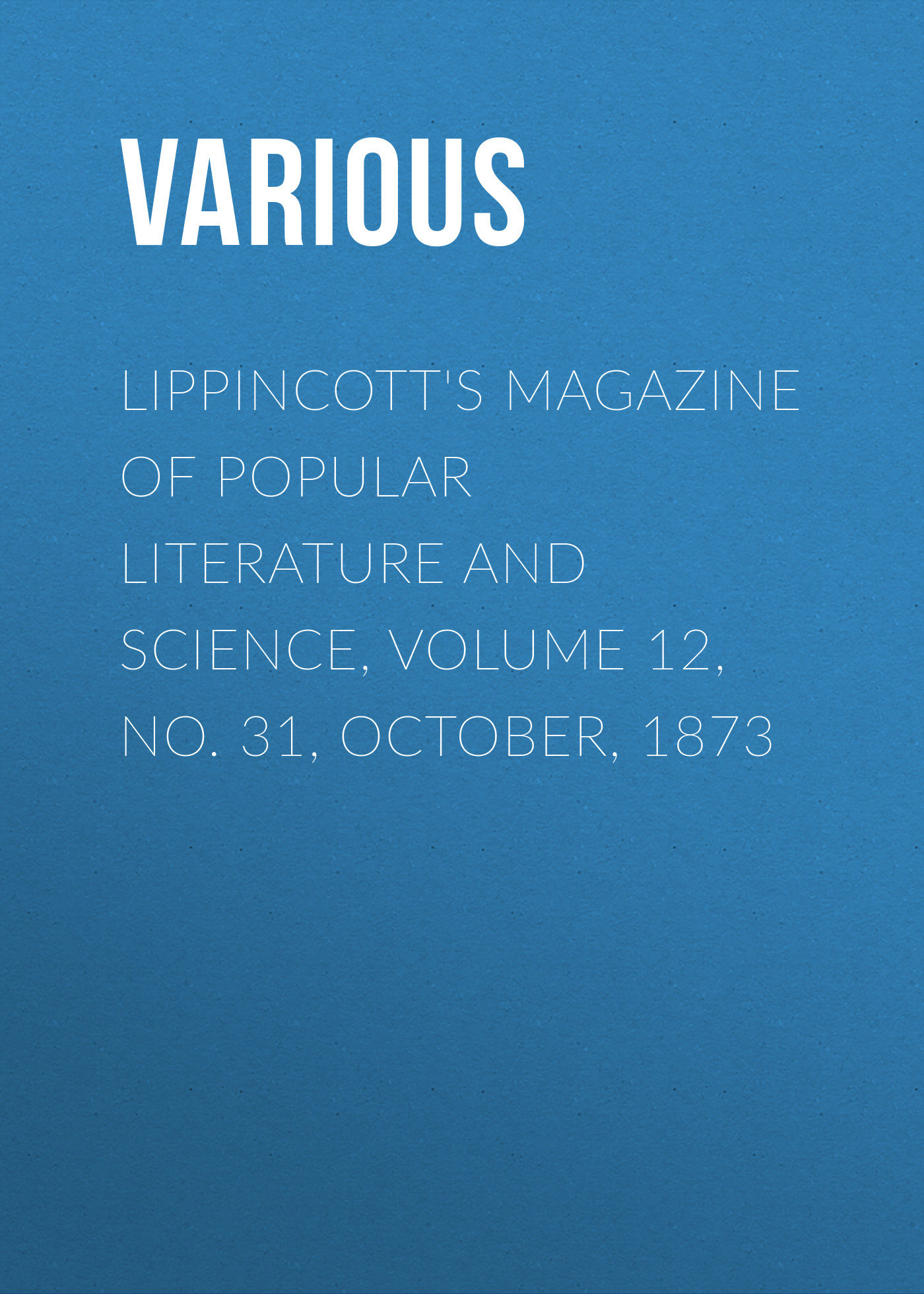Various Lippincott's Magazine of Popular Literature and Science, Volume 12, No. 31, October, 1873