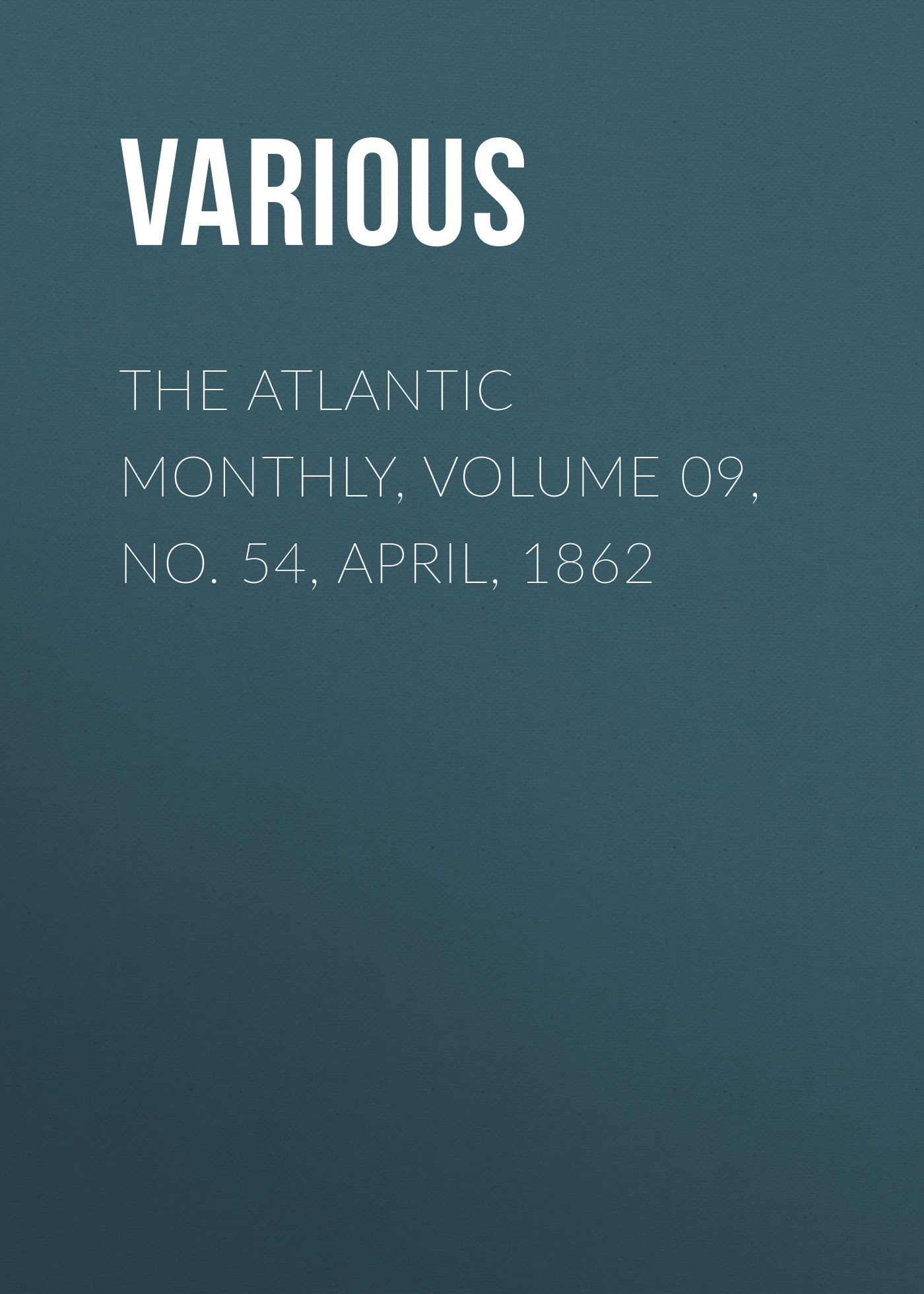 Various The Atlantic Monthly, Volume 09, No. 54, April, 1862 various the atlantic monthly volume 10 no 62 december 1862
