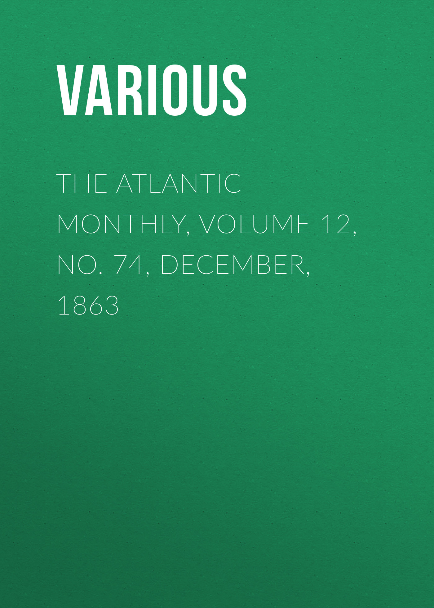 Various The Atlantic Monthly, Volume 12, No. 74, December, 1863 various the atlantic monthly volume 11 no 63 january 1863