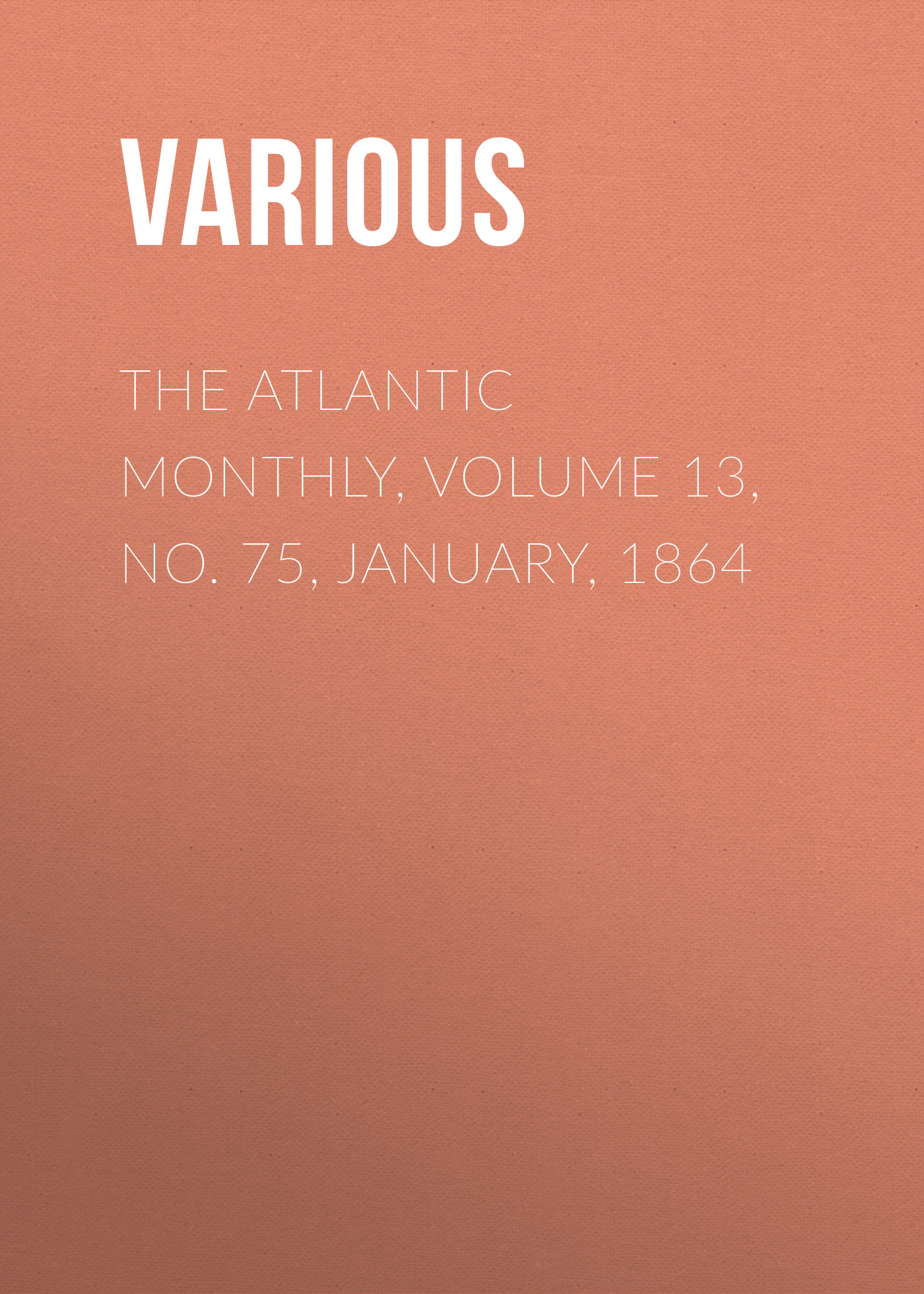 Various The Atlantic Monthly, Volume 13, No. 75, January, 1864