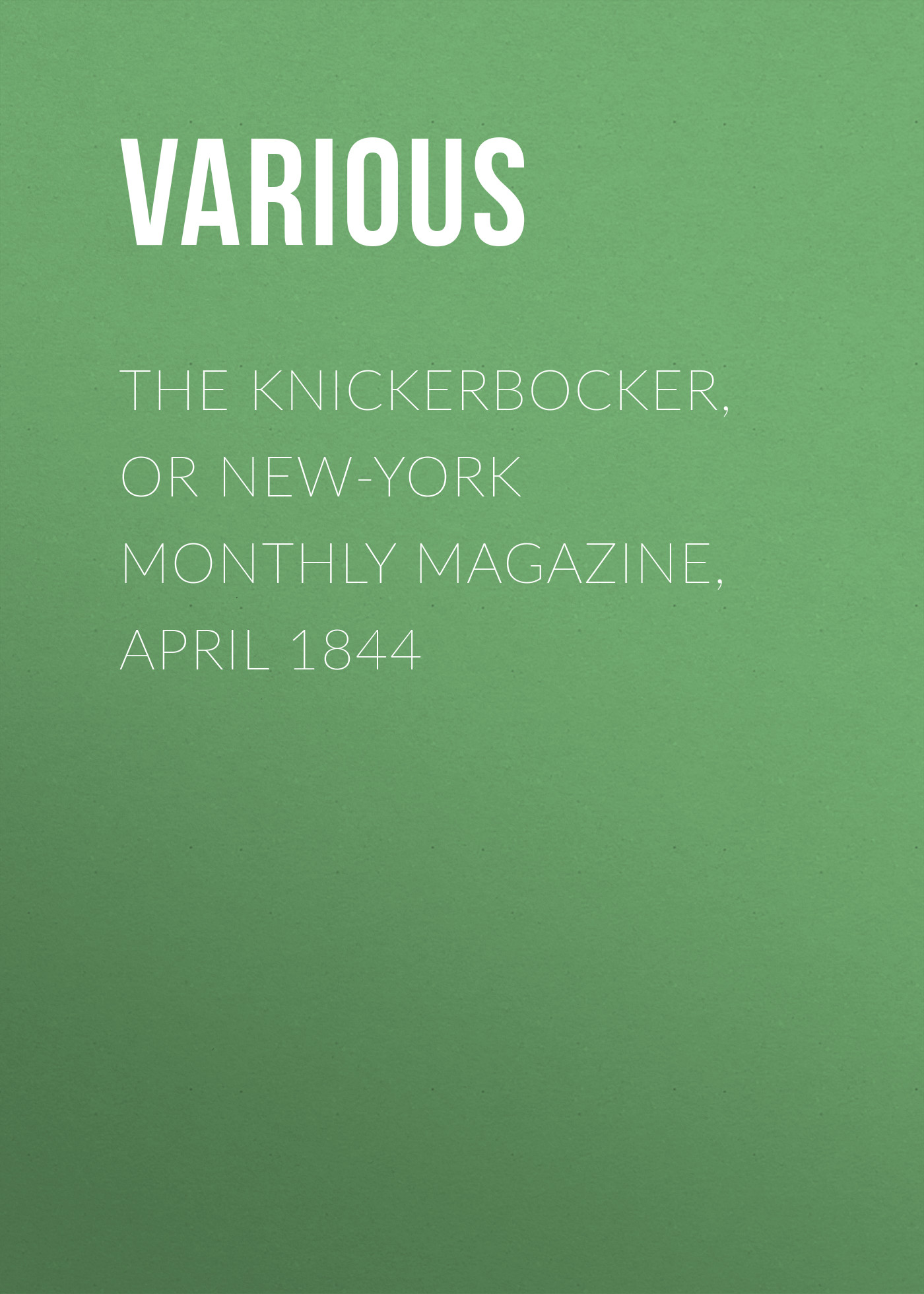 Various The Knickerbocker, or New-York Monthly Magazine, April 1844