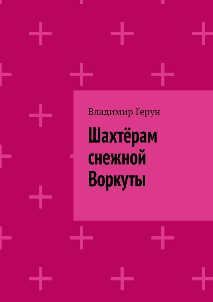 Владимир Герун Шахтёрам снежной Воркуты